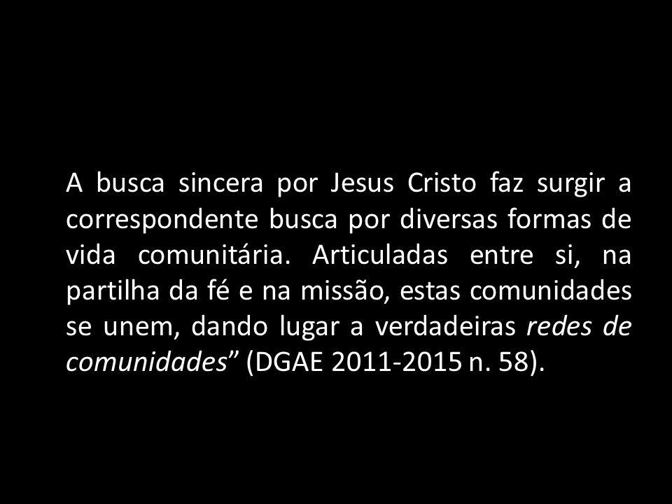 A busca sincera por Jesus Cristo faz surgir a correspondente busca por diversas formas de vida comunitária. Articuladas entre si, na partilha da fé e