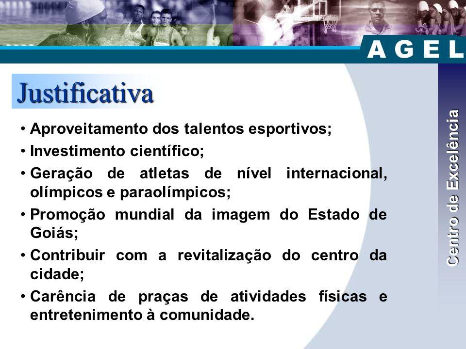 Justificativa •Aproveitamento dos talentos esportivos; •Investimento científico; •Geração de atletas de nível internacional, olímpicos e paraolímpicos; •Promoção mundial da imagem do Estado de Goiás; •Contribuir com a revitalização do centro da cidade; •Carência de praças de atividades físicas e entretenimento à comunidade.