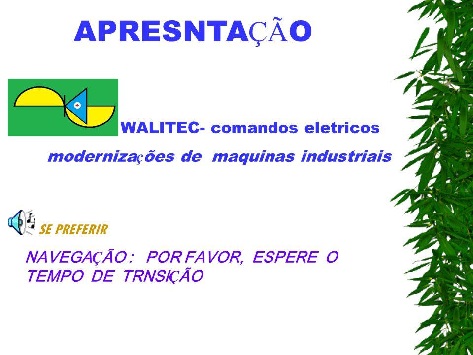 APRESNTA ÇÃ O WALITEC- comandos eletricos moderniza ç ões de maquinas industriais SE PREFERIR NAVEGA Ç ÃO : POR FAVOR, ESPERE O TEMPO DE TRNSI Ç ÃO