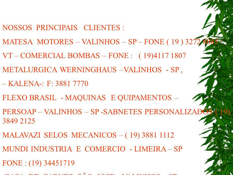 NOSSOS PRINCIPAIS CLIENTES : MATESA MOTORES – VALINHOS – SP – FONE ( 19 ) 3272 8085 VT – COMERCIAL BOMBAS – FONE : ( 19)4117 1807 METALURGICA WERNINGHAUS –VALINHOS - SP, – KALENA-: F: 3881 7770 FLEXO BRASIL - MAQUINAS E QUIPAMENTOS – PERSOAP – VALINHOS – SP -SABNETES PERSONALIZADOS ( 19) 3849 2125 MALAVAZI SELOS MECANICOS – ( 19) 3881 1112 MUNDI INDUSTRIA E COMERCIO - LIMEIRA – SP FONE : (19) 34451719 CASA DE CARNES SÃO JOSE – VALINHOS – SP FONE : ( 19) 3871 6315
