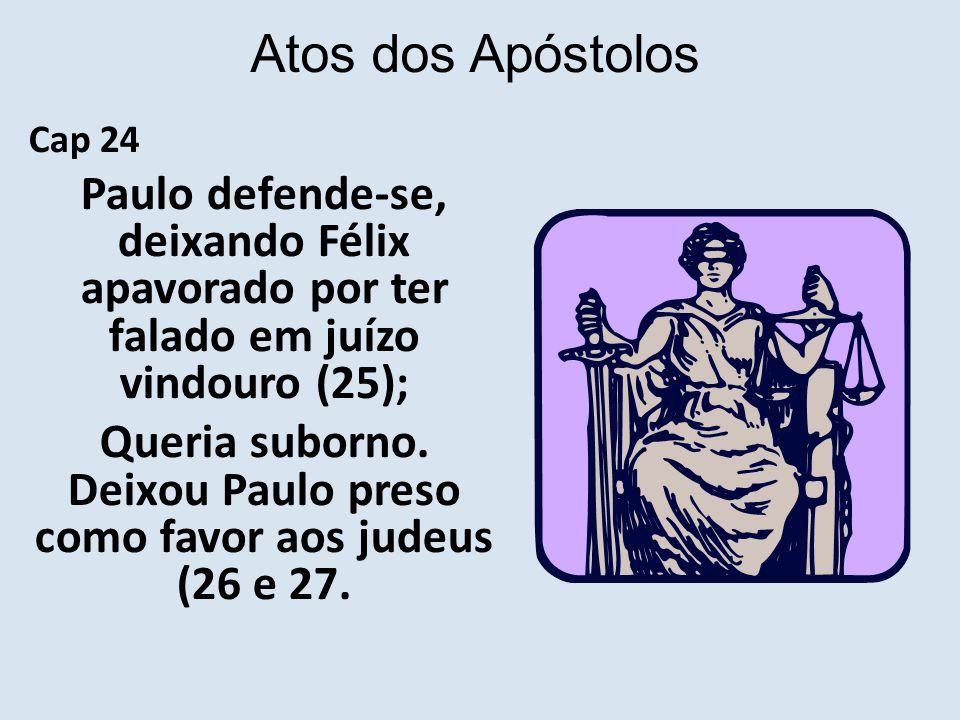 Atos dos Apóstolos Cap 24 Paulo defende-se, deixando Félix apavorado por ter falado em juízo vindouro (25); Queria suborno.