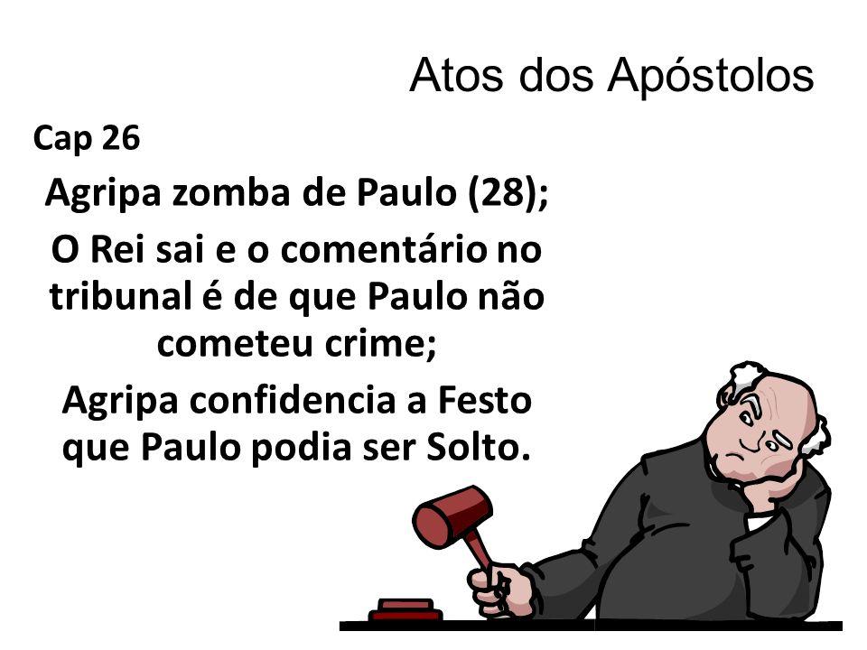 Atos dos Apóstolos Cap 26 Agripa zomba de Paulo (28); O Rei sai e o comentário no tribunal é de que Paulo não cometeu crime; Agripa confidencia a Festo que Paulo podia ser Solto.
