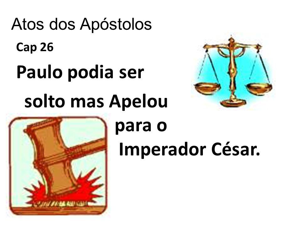 Atos dos Apóstolos Cap 26 Paulo podia ser solto mas Apelou para o Imperador César.