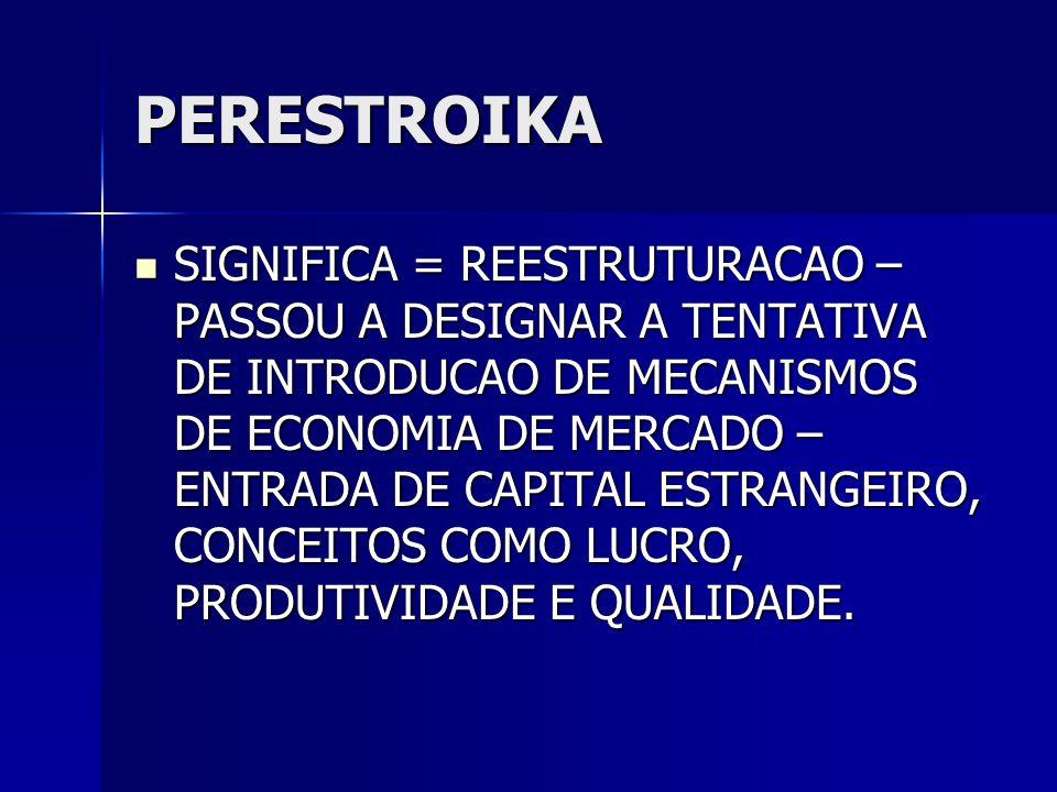 PERESTROIKA  SIGNIFICA = REESTRUTURACAO – PASSOU A DESIGNAR A TENTATIVA DE INTRODUCAO DE MECANISMOS DE ECONOMIA DE MERCADO – ENTRADA DE CAPITAL ESTRA