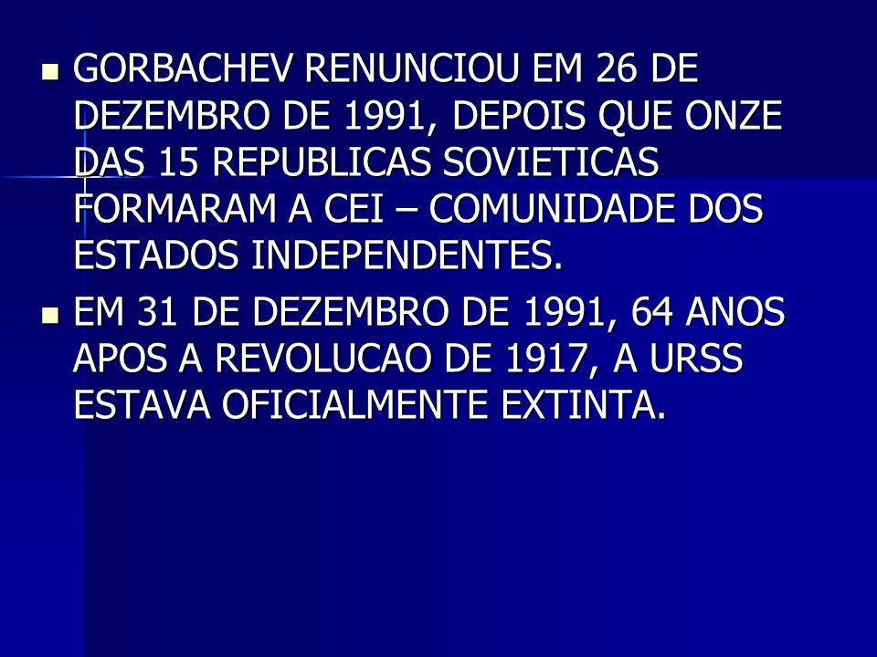  GORBACHEV RENUNCIOU EM 26 DE DEZEMBRO DE 1991, DEPOIS QUE ONZE DAS 15 REPUBLICAS SOVIETICAS FORMARAM A CEI – COMUNIDADE DOS ESTADOS INDEPENDENTES. 