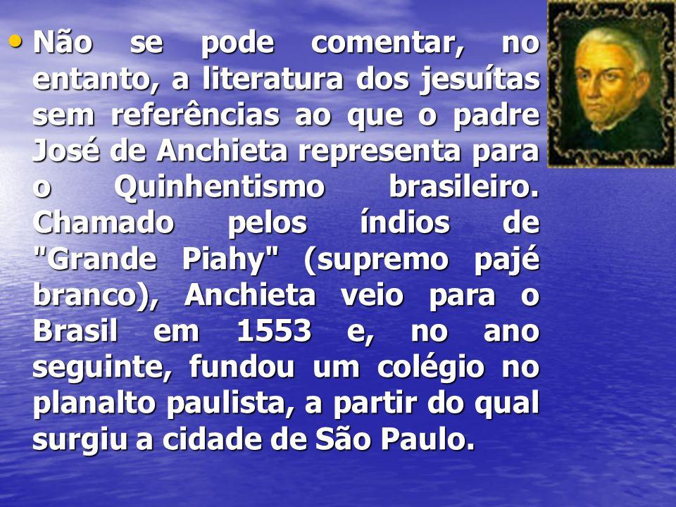 • Não se pode comentar, no entanto, a literatura dos jesuítas sem referências ao que o padre José de Anchieta representa para o Quinhentismo brasileir