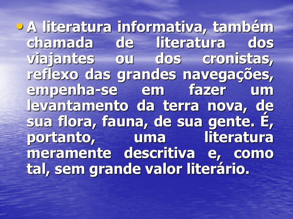• A literatura informativa, também chamada de literatura dos viajantes ou dos cronistas, reflexo das grandes navegações, empenha-se em fazer um levant