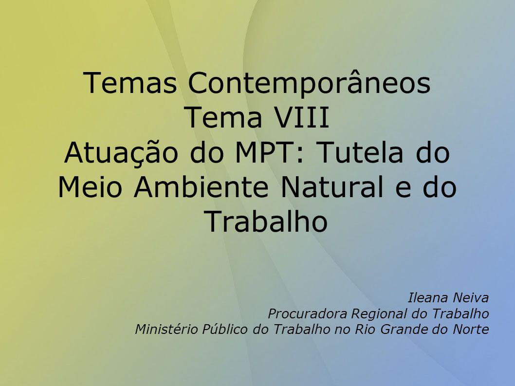 Temas Contemporâneos Tema VIII Atuação do MPT: Tutela do Meio Ambiente Natural e do Trabalho Ileana Neiva Procuradora Regional do Trabalho Ministério Público do Trabalho no Rio Grande do Norte
