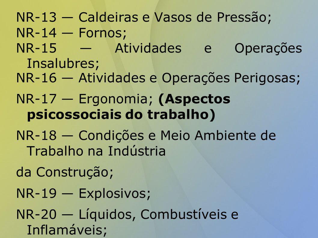 NR-13 — Caldeiras e Vasos de Pressão; NR-14 — Fornos; NR-15 — Atividades e Operações Insalubres; NR-16 — Atividades e Operações Perigosas; NR-17 — Ergonomia; (Aspectos psicossociais do trabalho) NR-18 — Condições e Meio Ambiente de Trabalho na Indústria da Construção; NR-19 — Explosivos; NR-20 — Líquidos, Combustíveis e Inflamáveis; NR-21 — Trabalho a Céu Aberto; NR-22 — Trabalhos Subterrâneos; NR-23 — Proteção contra Incêndios; NR-24 — Condições Sanitárias e de Conforto nos Locais de Trabalho; NR-25 — Resíduos Industriais;