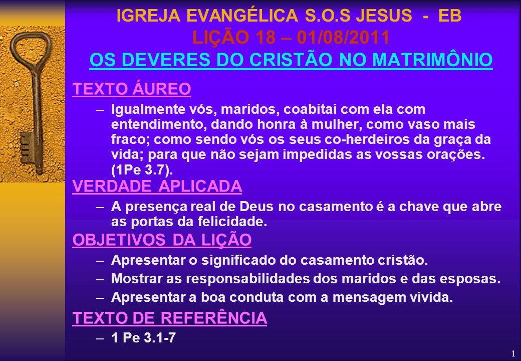 1 IGREJA EVANGÉLICA S.O.S JESUS - EB LIÇÃO 18 – 01/08/2011 OS DEVERES DO CRISTÃO NO MATRIMÔNIO TEXTO ÁUREO –Igualmente vós, maridos, coabitai com ela