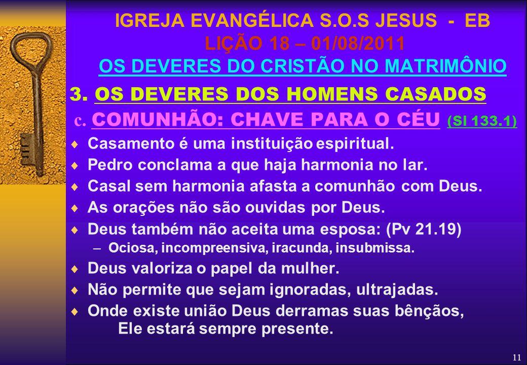11 3. OS DEVERES DOS HOMENS CASADOS c. COMUNHÃO: CHAVE PARA O CÉU (Sl 133.1)  Casamento é uma instituição espiritual.  Pedro conclama a que haja har