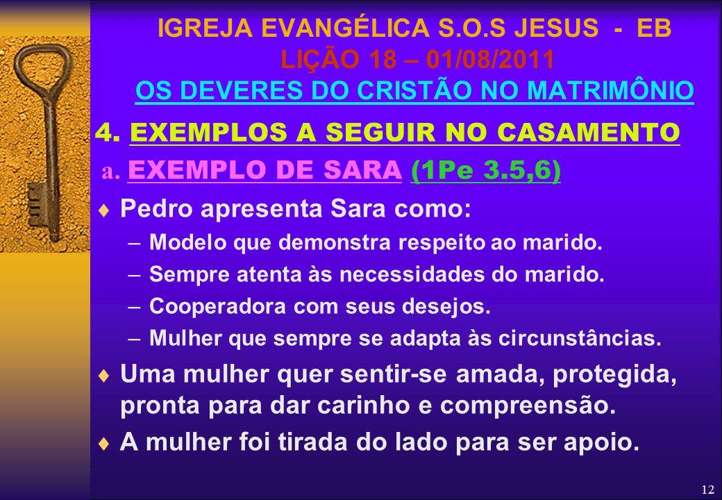 12 4. EXEMPLOS A SEGUIR NO CASAMENTO a. EXEMPLO DE SARA (1Pe 3.5,6)  Pedro apresenta Sara como: –Modelo que demonstra respeito ao marido. –Sempre ate