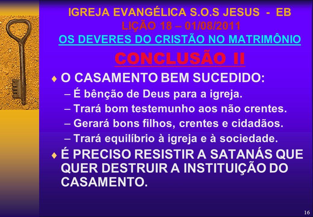 16 CONCLUSÃO II  O CASAMENTO BEM SUCEDIDO: –É bênção de Deus para a igreja. –Trará bom testemunho aos não crentes. –Gerará bons filhos, crentes e cid