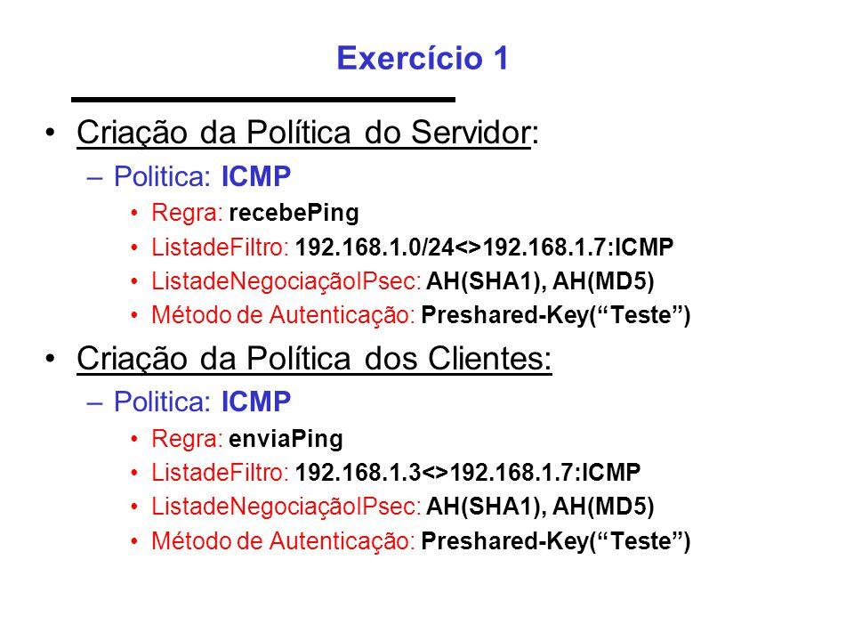 Exercício 1 •Criação da Política do Servidor: –Politica: ICMP •Regra: recebePing •ListadeFiltro: 192.168.1.0/24<>192.168.1.7:ICMP •ListadeNegociaçãoIPsec: AH(SHA1), AH(MD5) •Método de Autenticação: Preshared-Key( Teste ) •Criação da Política dos Clientes: –Politica: ICMP •Regra: enviaPing •ListadeFiltro: 192.168.1.3<>192.168.1.7:ICMP •ListadeNegociaçãoIPsec: AH(SHA1), AH(MD5) •Método de Autenticação: Preshared-Key( Teste )