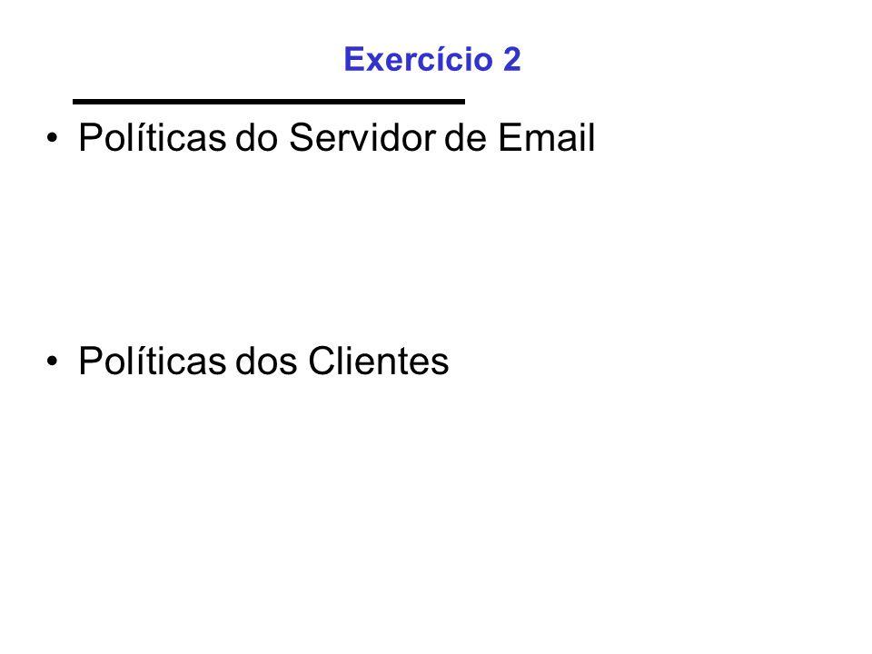 Exercício 2 •Políticas do Servidor de Email •Políticas dos Clientes