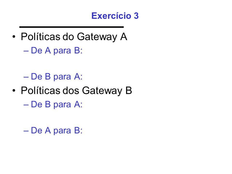 Exercício 3 •Políticas do Gateway A –De A para B: –De B para A: •Políticas dos Gateway B –De B para A: –De A para B: