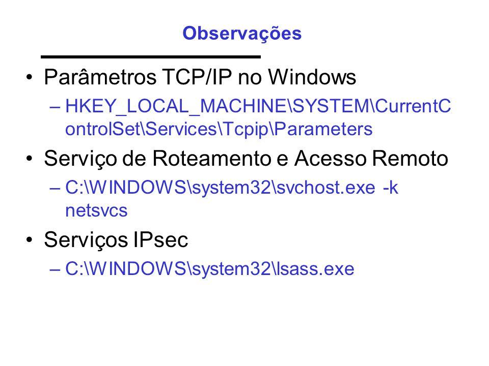 Observações •Parâmetros TCP/IP no Windows –HKEY_LOCAL_MACHINE\SYSTEM\CurrentC ontrolSet\Services\Tcpip\Parameters •Serviço de Roteamento e Acesso Remoto –C:\WINDOWS\system32\svchost.exe -k netsvcs •Serviços IPsec –C:\WINDOWS\system32\lsass.exe