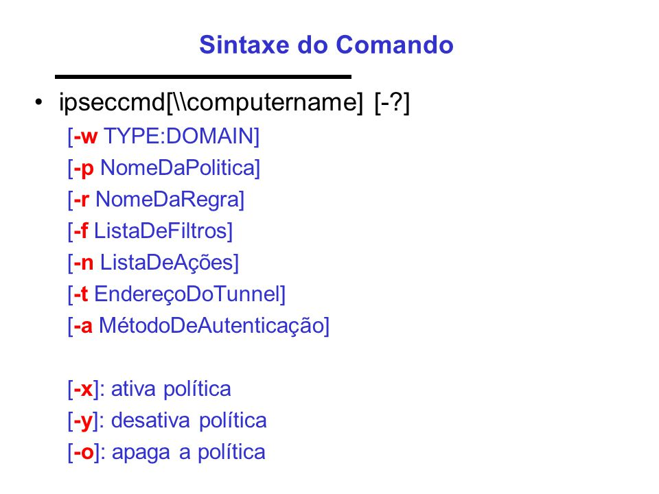 Sintaxe do Comando •ipseccmd[\\computername] [-?] [-w TYPE:DOMAIN] [-p NomeDaPolitica] [-r NomeDaRegra] [-f ListaDeFiltros] [-n ListaDeAções] [-t Ende