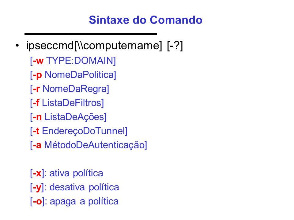 Sintaxe do Comando •ipseccmd[\\computername] [- ] [-w TYPE:DOMAIN] [-p NomeDaPolitica] [-r NomeDaRegra] [-f ListaDeFiltros] [-n ListaDeAções] [-t EndereçoDoTunnel] [-a MétodoDeAutenticação] [-x]: ativa política [-y]: desativa política [-o]: apaga a política
