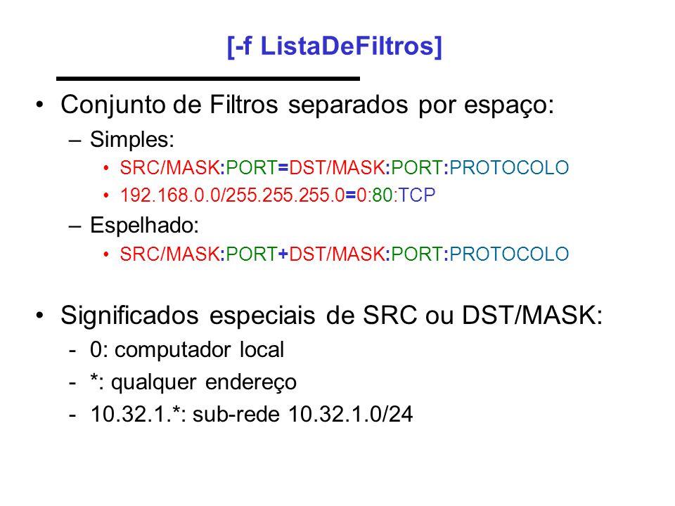 [-f ListaDeFiltros] •Conjunto de Filtros separados por espaço: –Simples: •SRC/MASK:PORT=DST/MASK:PORT:PROTOCOLO •192.168.0.0/255.255.255.0=0:80:TCP –Espelhado: •SRC/MASK:PORT+DST/MASK:PORT:PROTOCOLO •Significados especiais de SRC ou DST/MASK: -0: computador local -*: qualquer endereço -10.32.1.*: sub-rede 10.32.1.0/24