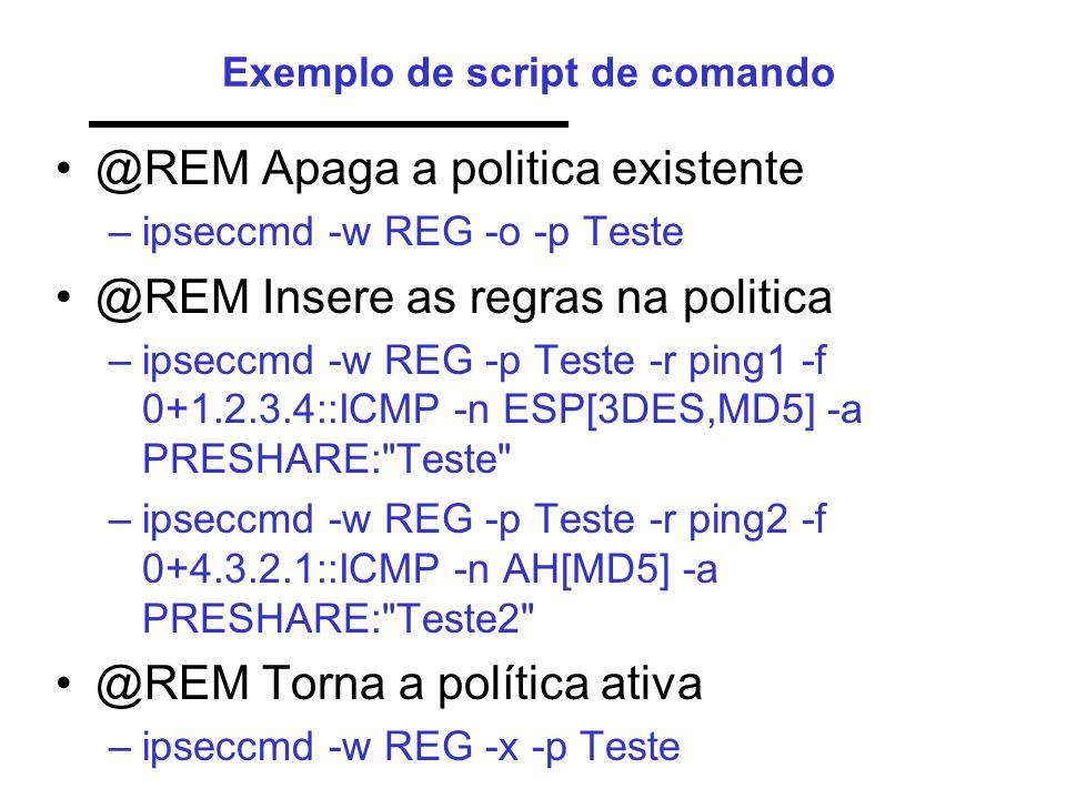 Exemplo de script de comando •@REM Apaga a politica existente –ipseccmd -w REG -o -p Teste •@REM Insere as regras na politica –ipseccmd -w REG -p Teste -r ping1 -f 0+1.2.3.4::ICMP -n ESP[3DES,MD5] -a PRESHARE: Teste –ipseccmd -w REG -p Teste -r ping2 -f 0+4.3.2.1::ICMP -n AH[MD5] -a PRESHARE: Teste2 •@REM Torna a política ativa –ipseccmd -w REG -x -p Teste