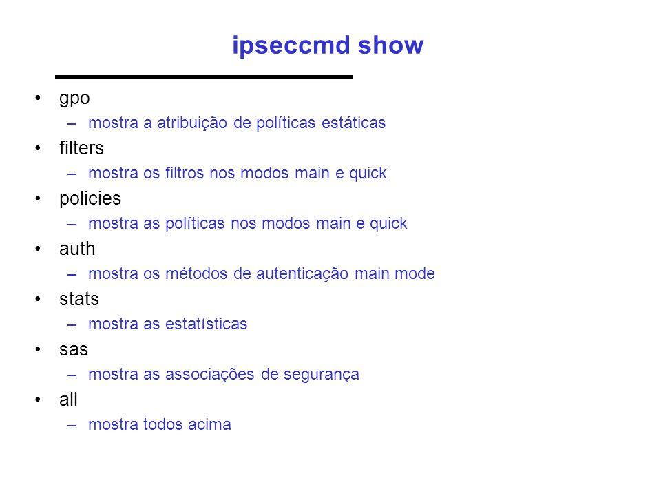 ipseccmd show •gpo –mostra a atribuição de políticas estáticas •filters –mostra os filtros nos modos main e quick •policies –mostra as políticas nos m