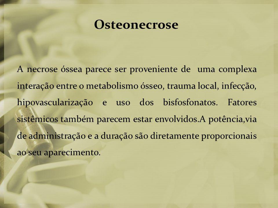 Osteonecrose A necrose óssea parece ser proveniente de uma complexa interação entre o metabolismo ósseo, trauma local, infecção, hipovascularização e uso dos bisfosfonatos.