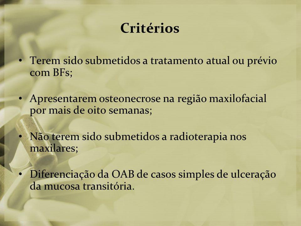 Critérios • Terem sido submetidos a tratamento atual ou prévio com BFs; • Apresentarem osteonecrose na região maxilofacial por mais de oito semanas; • Não terem sido submetidos a radioterapia nos maxilares; • Diferenciação da OAB de casos simples de ulceração da mucosa transitória.