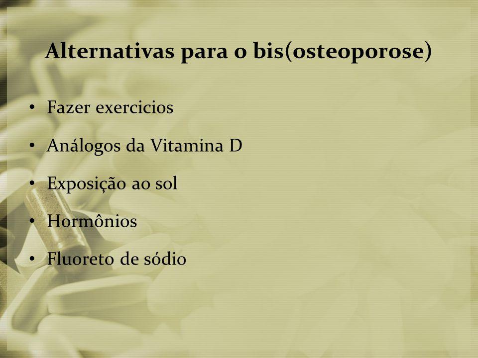 Alternativas para o bis(osteoporose) • Fazer exercicios • Análogos da Vitamina D • Exposição ao sol • Hormônios • Fluoreto de sódio