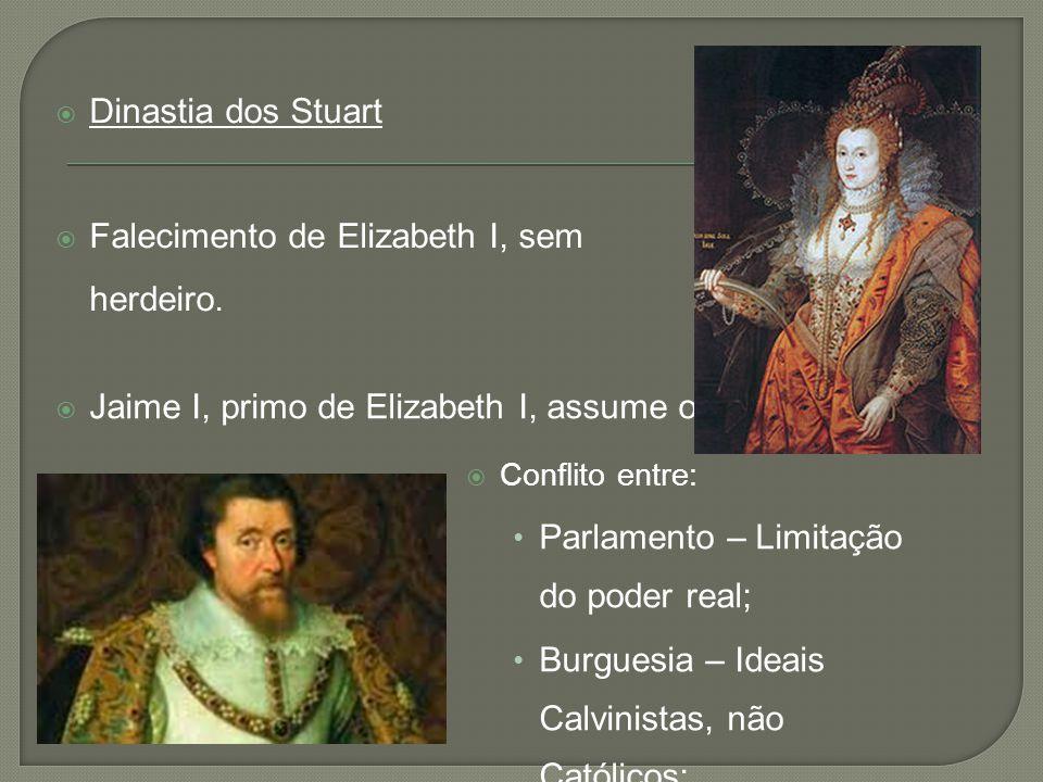  Jaime I, primo de Elizabeth I, assume o trono.  Conflito entre: • Parlamento – Limitação do poder real; • Burguesia – Ideais Calvinistas, não Catól