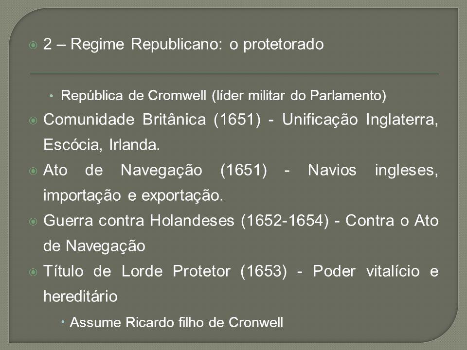  2 – Regime Republicano: o protetorado • República de Cromwell (líder militar do Parlamento)  Comunidade Britânica (1651) - Unificação Inglaterra, E