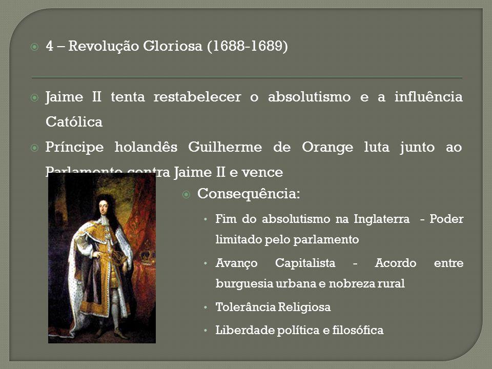  4 – Revolução Gloriosa (1688-1689)  Jaime II tenta restabelecer o absolutismo e a influência Católica  Príncipe holandês Guilherme de Orange luta
