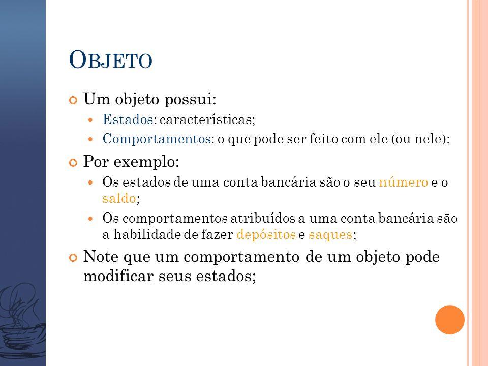 O BJETO Um objeto possui:  Estados: características;  Comportamentos: o que pode ser feito com ele (ou nele); Por exemplo:  Os estados de uma conta