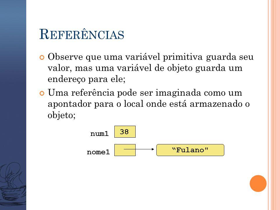 R EFERÊNCIAS Observe que uma variável primitiva guarda seu valor, mas uma variável de objeto guarda um endereço para ele; Uma referência pode ser imaginada como um apontador para o local onde está armazenado o objeto; Fulano nome1 num1 38