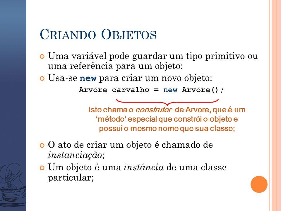 C RIANDO O BJETOS Uma variável pode guardar um tipo primitivo ou uma referência para um objeto; Usa-se new para criar um novo objeto: Arvore carvalho