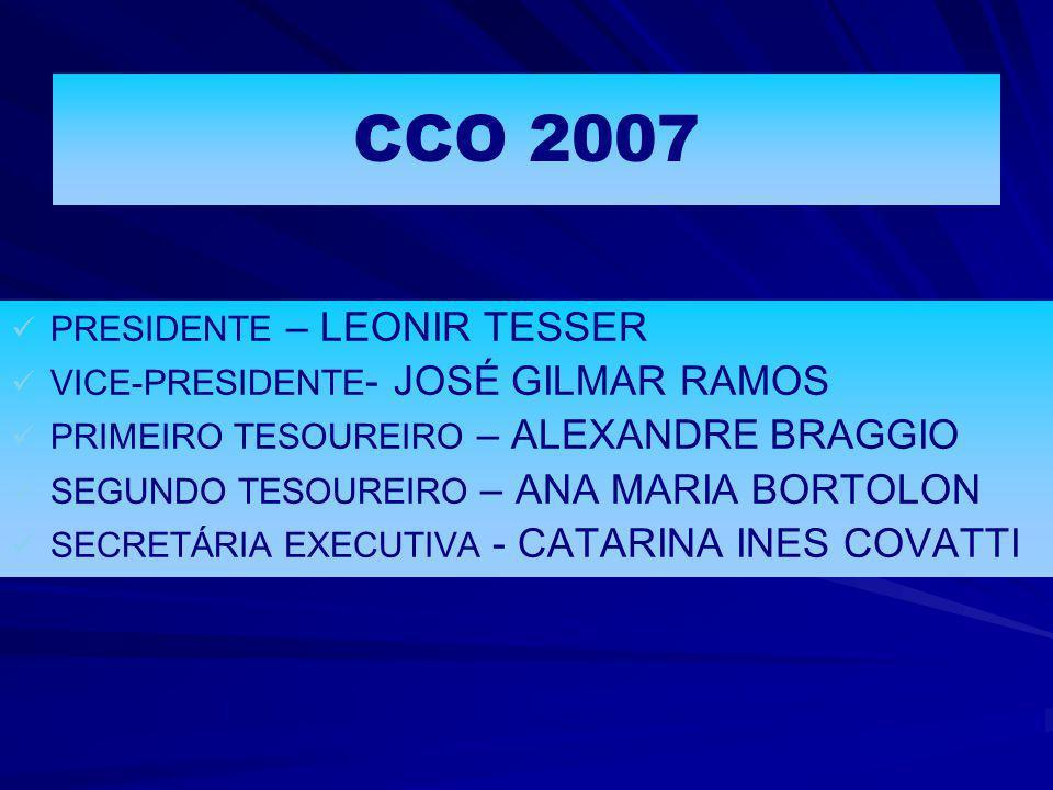 CCO 2007   PRESIDENTE – LEONIR TESSER   VICE-PRESIDENTE - JOSÉ GILMAR RAMOS   PRIMEIRO TESOUREIRO – ALEXANDRE BRAGGIO   SEGUNDO TESOUREIRO – ANA MARIA BORTOLON   SECRETÁRIA EXECUTIVA - CATARINA INES COVATTI