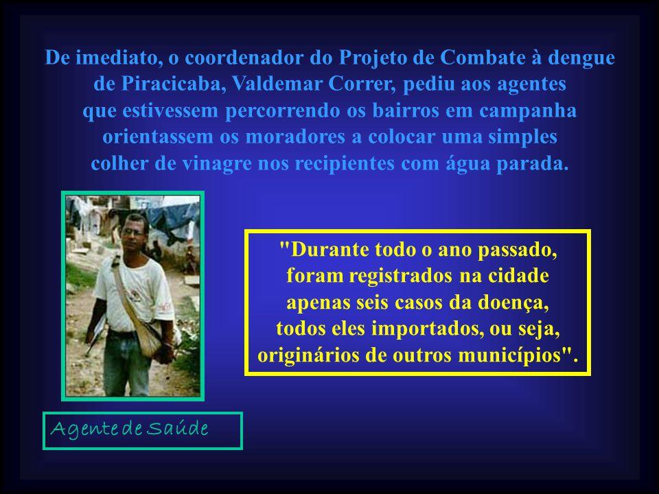 Desde 2003, o engenheiro agrônomo Reinado José Rodella coordenou, em Piracicaba, uma série de pesquisas usando o vinagre diluído na água contaminada com larvas do mosquito Aedes aegypti, transmissor da Dengue.