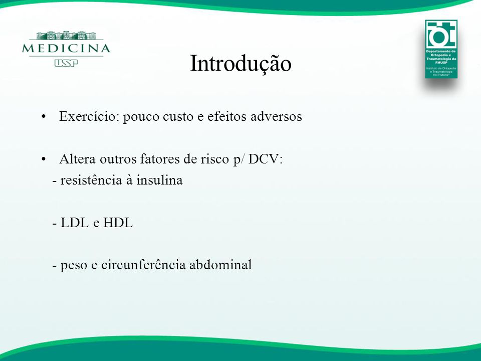 Introdução •Exercício: pouco custo e efeitos adversos •Altera outros fatores de risco p/ DCV: - resistência à insulina - LDL e HDL - peso e circunferê