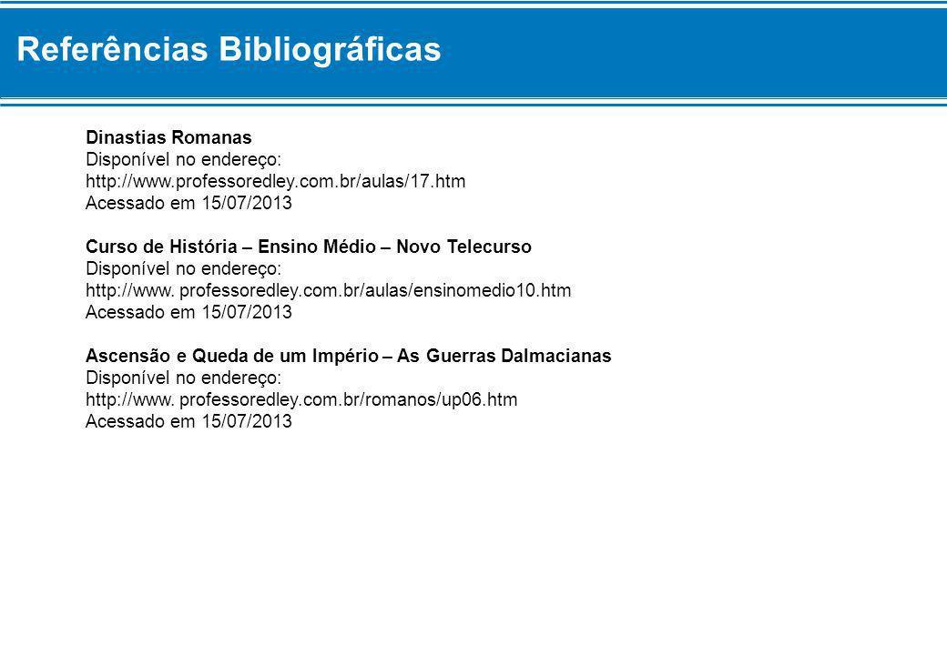 Referências Bibliográficas Dinastias Romanas Disponível no endereço: http://www.professoredley.com.br/aulas/17.htm Acessado em 15/07/2013 Curso de His
