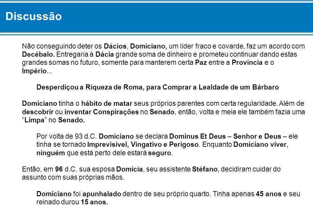 Discussão Não conseguindo deter os Dácios, Domiciano, um líder fraco e covarde, faz um acordo com Decébalo. Entregaria à Dácia grande soma de dinheiro