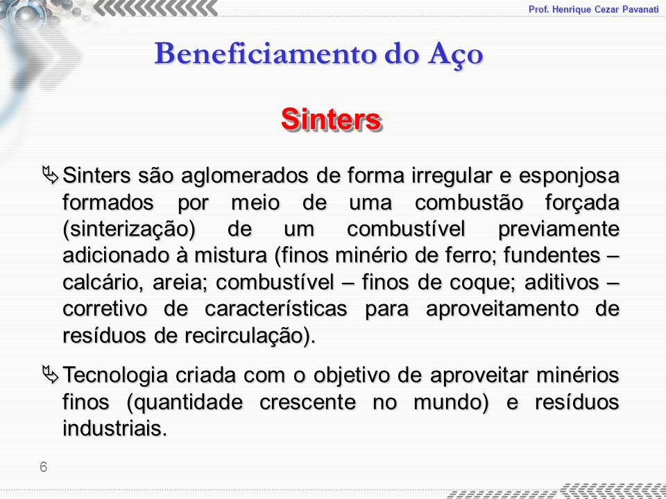 Prof. Henrique Cezar Pavanati Beneficiamento do Aço 6  Sinters são aglomerados de forma irregular e esponjosa formados por meio de uma combustão forç