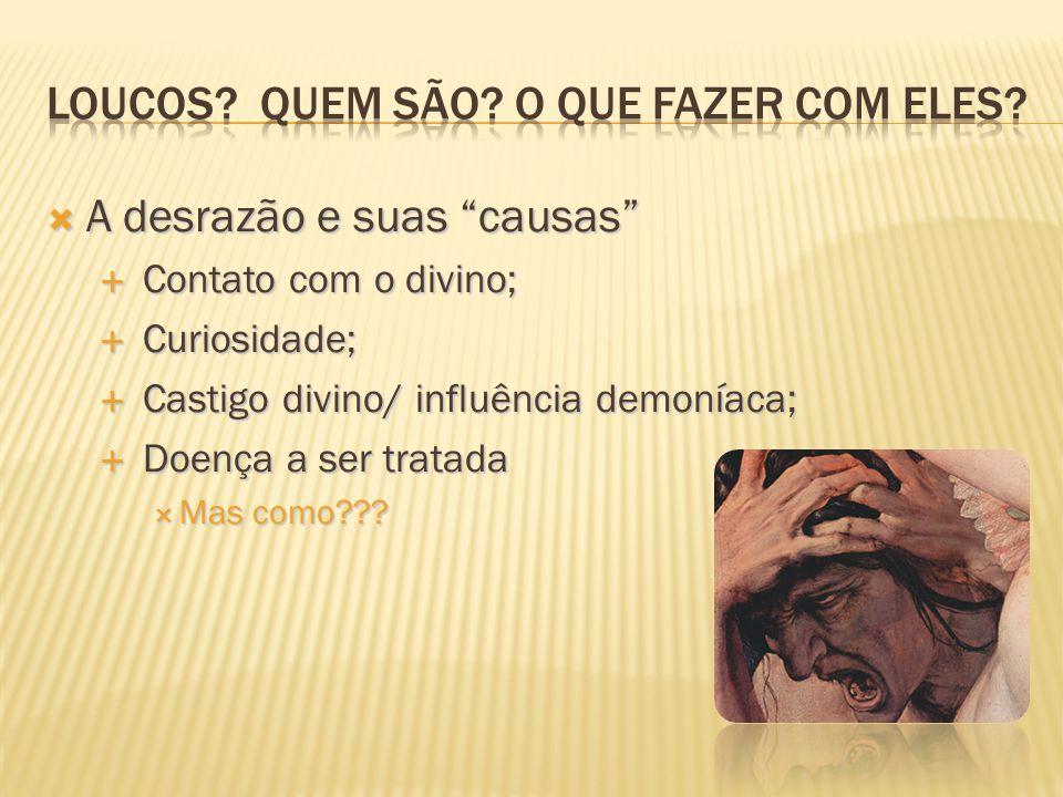 """ A desrazão e suas """"causas""""  Contato com o divino;  Curiosidade;  Castigo divino/ influência demoníaca;  Doença a ser tratada  Mas como???"""