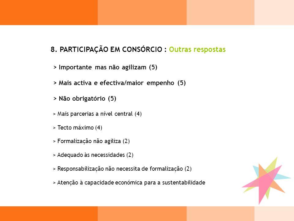 8. PARTICIPAÇÃO EM CONSÓRCIO : Outras respostas > Importante mas não agilizam (5) > Mais activa e efectiva/maior empenho (5) > Não obrigatório (5) > M