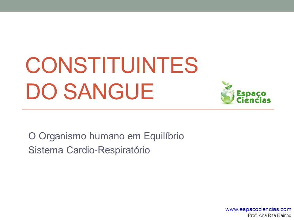 CONSTITUINTES DO SANGUE O Organismo humano em Equilíbrio Sistema Cardio-Respiratório www.espacociencias.com Prof.