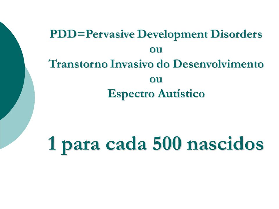 PDD=Pervasive Development Disorders ou Transtorno Invasivo do Desenvolvimento ou Espectro Autístico 1 para cada 500 nascidos