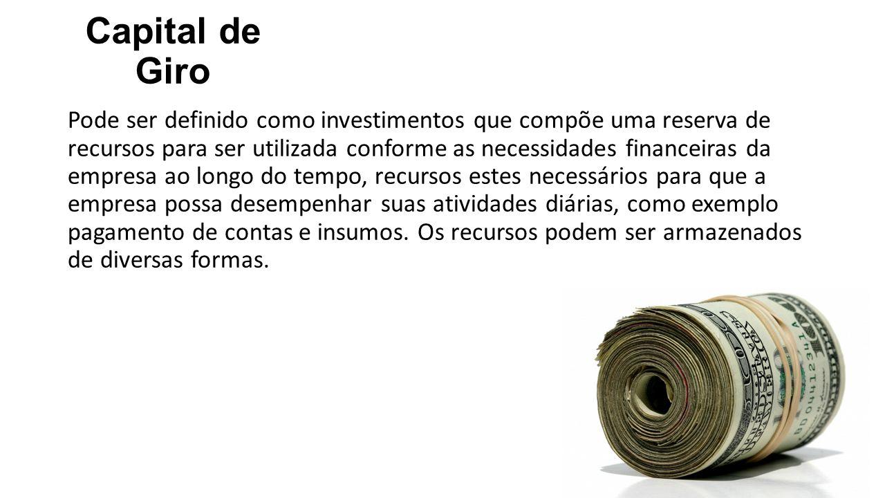 Capital de Giro Pode ser definido como investimentos que compõe uma reserva de recursos para ser utilizada conforme as necessidades financeiras da emp