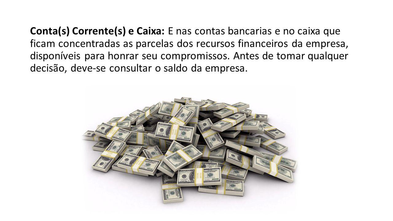 Conta(s) Corrente(s) e Caixa: E nas contas bancarias e no caixa que ficam concentradas as parcelas dos recursos financeiros da empresa, disponíveis pa