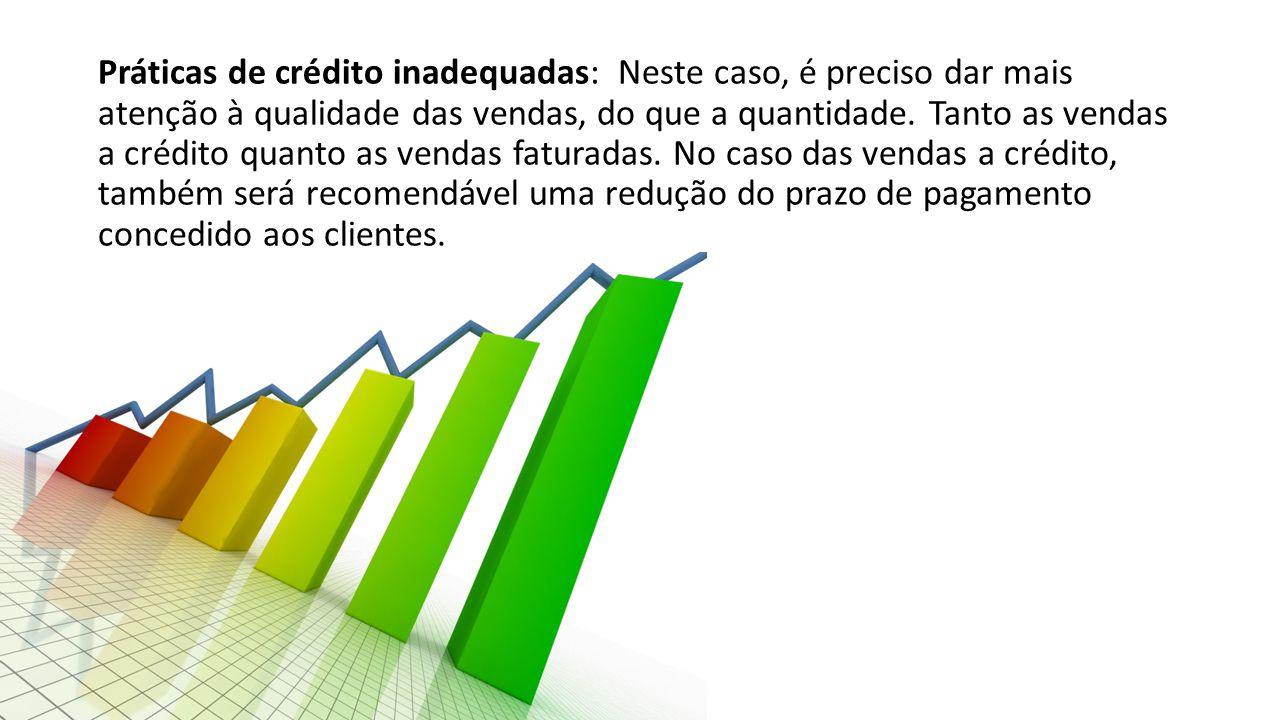 Práticas de crédito inadequadas: Neste caso, é preciso dar mais atenção à qualidade das vendas, do que a quantidade. Tanto as vendas a crédito quanto