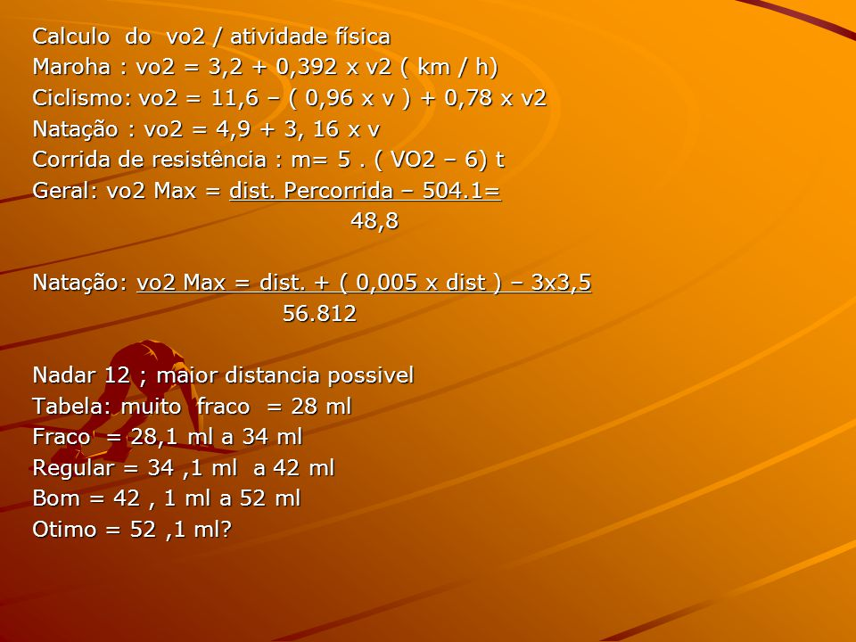 Calculo do vo2 / atividade física Maroha : vo2 = 3,2 + 0,392 x v2 ( km / h) Ciclismo: vo2 = 11,6 – ( 0,96 x v ) + 0,78 x v2 Natação : vo2 = 4,9 + 3, 16 x v Corrida de resistência : m= 5.