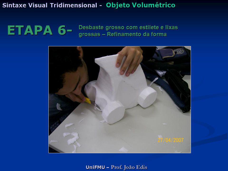UniFMU – Prof. João Edis Sintaxe Visual Tridimensional - Objeto Volumétrico ETAPA 6- Desbaste grosso com estilete e lixas grossas – Refinamento da for